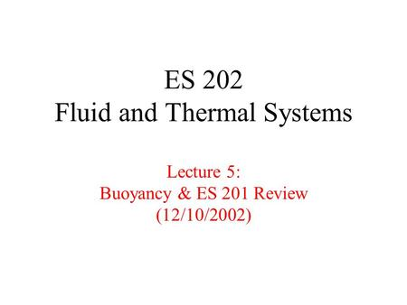 ES 202 Fluid and Thermal Systems Lecture 5: Buoyancy & ES 201 Review (12/10/2002)