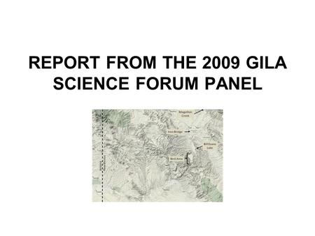 REPORT FROM THE 2009 GILA SCIENCE FORUM PANEL. Tasking The general purposes of the 2009 Gila Science Forum were to identify, discuss, and recommend (1)
