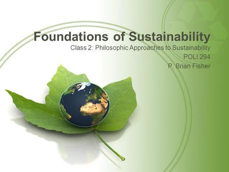 Foundations of Sustainability Class 2: Philosophic Approaches to Sustainability POLI 294 P. Brian Fisher.
