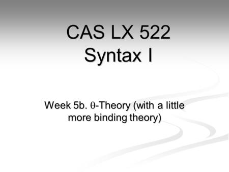 Week 5b.  -Theory (with a little more binding theory) CAS LX 522 Syntax I.