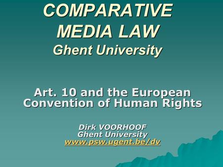 COMPARATIVE MEDIA LAW Ghent University Art. 10 and the European Convention of Human Rights Dirk VOORHOOF Ghent University www.psw.ugent.be/dv www.psw.ugent.be/dv.
