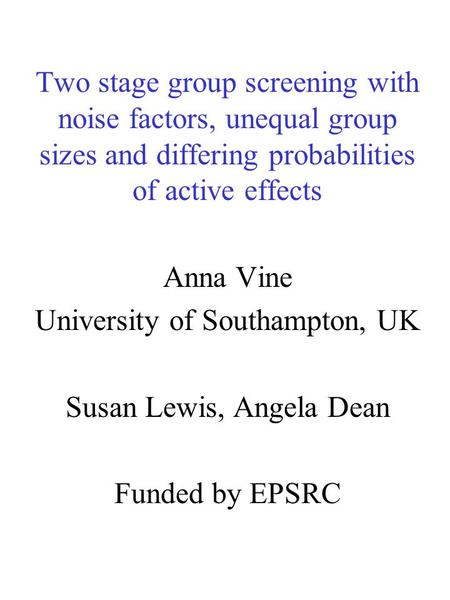 Two stage group screening with noise factors, unequal group sizes and differing probabilities of active effects Anna Vine University of Southampton, UK.