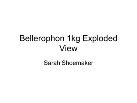 Bellerophon 1kg Exploded View Sarah Shoemaker. Spin Table 3 rd Stage Engine 2 nd Stage Avionics 2 nd Stage Engine 2 nd Stage Propellant Tank 2 nd Stage.