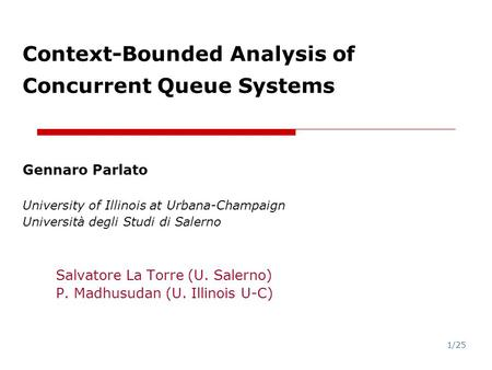 1/25 Context-Bounded <strong>Analysis</strong> <strong>of</strong> Concurrent Queue Systems Gennaro Parlato University <strong>of</strong> Illinois at Urbana-Champaign Università degli Studi di Salerno.