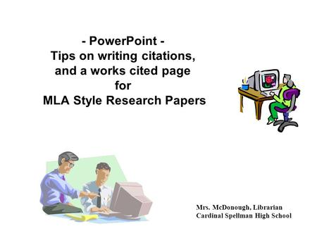 - PowerPoint - Tips on writing citations, and a works cited page for MLA Style Research Papers Mrs. McDonough, Librarian Cardinal Spellman High School.