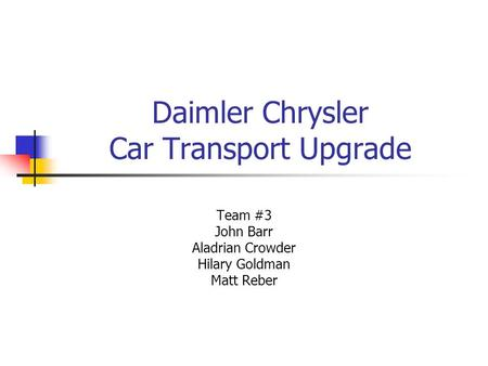 Daimler Chrysler Car Transport Upgrade Team #3 John Barr Aladrian Crowder Hilary Goldman Matt Reber.