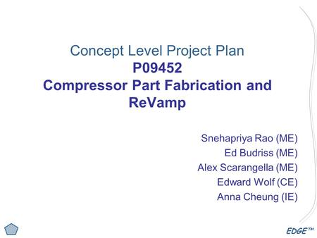 EDGE™ Concept Level Project Plan P09452 Compressor Part Fabrication and ReVamp Snehapriya Rao (ME) Ed Budriss (ME) Alex Scarangella (ME) Edward Wolf (CE)
