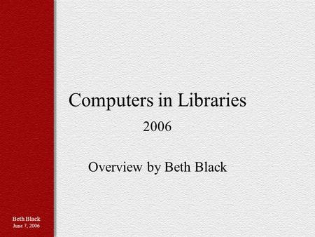 Beth Black June 7, 2006 Computers in Libraries 2006 Overview by Beth Black.