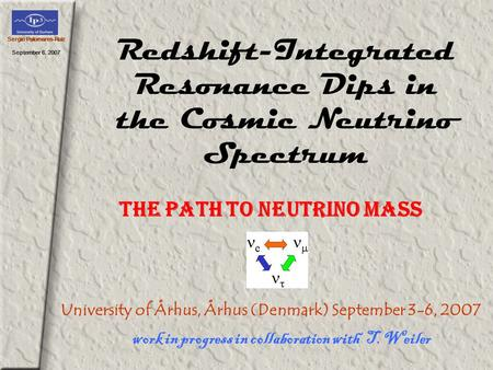 Sergio Palomares-Ruiz September 6, 2007 Redshift-Integrated Resonance Dips in the Cosmic Neutrino Spectrum work in progress in collaboration with T. Weiler.