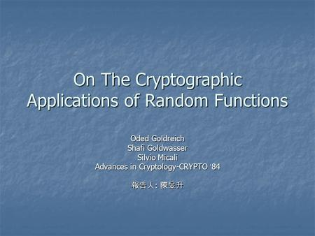 On The Cryptographic Applications of Random Functions Oded Goldreich Shafi Goldwasser Silvio Micali Advances in Cryptology-CRYPTO ' 84 報告人 : 陳昱升.