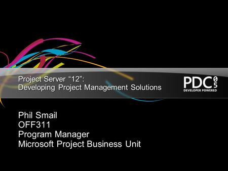 "Project Server ""12"": Developing Project Management Solutions Phil Smail OFF311 Program Manager Microsoft Project Business Unit."