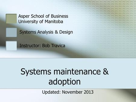 Systems maintenance & adoption Asper School of Business University of Manitoba Systems Analysis & Design Instructor: Bob Travica Updated: November 2013.
