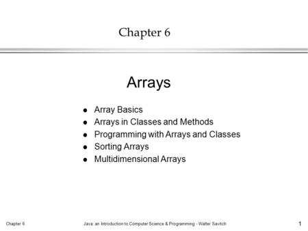 Chapter 6Java: an Introduction to Computer Science & Programming - Walter Savitch 1 Chapter 6 l Array Basics l Arrays in Classes and Methods l Programming.