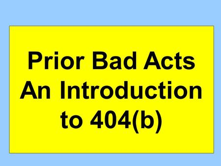Prior Bad Acts An Introduction to 404(b). How can you use PBAs: If the PBA is being offered to prove character itself? If the PBA is being used to prove.
