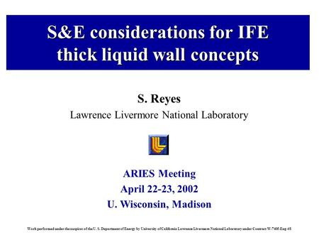 ARIES Meeting April 22-23, 2002 U. Wisconsin, Madison Work performed under the auspices of the U. S. Department of Energy by University of California Lawrence.