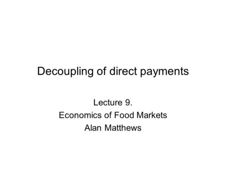 Decoupling of direct payments Lecture 9. Economics of Food Markets Alan Matthews.