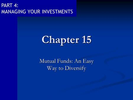 PART 4: MANAGING YOUR INVESTMENTS Chapter 15 Mutual Funds: An Easy Way to Diversify.