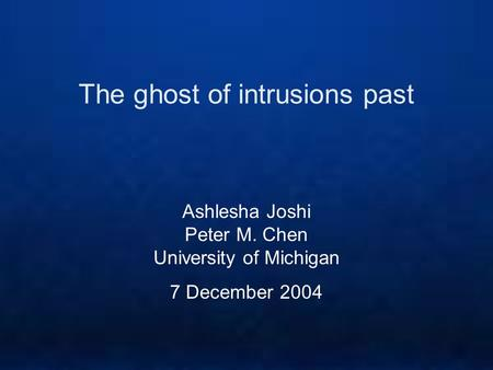 The ghost of intrusions past Ashlesha Joshi Peter M. Chen University of Michigan 7 December 2004.