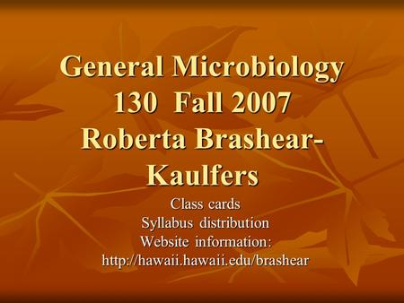 General Microbiology 130 Fall 2007 Roberta Brashear- Kaulfers Class cards Syllabus distribution Website information: