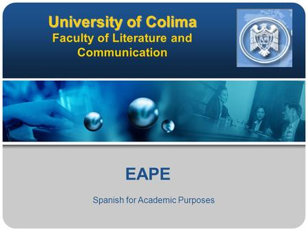 University of Colima University of Colima Faculty of Literature and Communication EAPE Spanish for Academic Purposes.