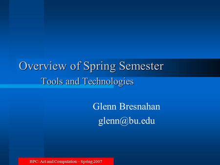 BPC: Art and Computation – Spring 2007 Overview of Spring Semester Tools and Technologies Glenn Bresnahan