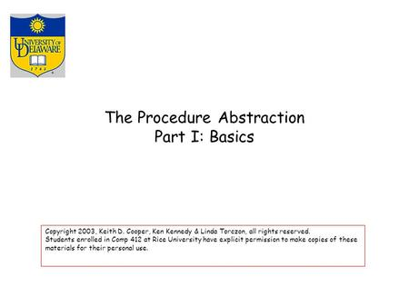 The Procedure Abstraction Part I: Basics Copyright 2003, Keith D. Cooper, Ken Kennedy & Linda Torczon, all rights reserved. Students enrolled in Comp 412.