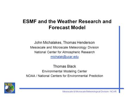 Mesoscale & Microscale Meteorological Division / NCAR ESMF and the Weather Research and Forecast Model John Michalakes, Thomas Henderson Mesoscale and.