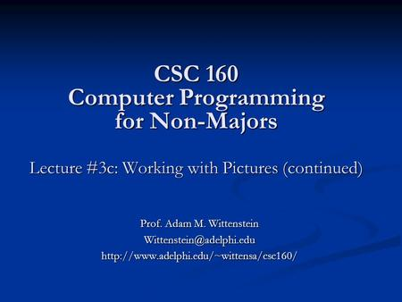 CSC 160 Computer Programming for Non-Majors Lecture #3c: Working with Pictures (continued) Prof. Adam M. Wittenstein