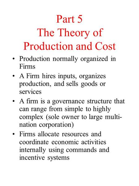 Part 5 The Theory of Production and Cost Production normally organized in Firms A Firm hires inputs, organizes production, and sells goods or services.