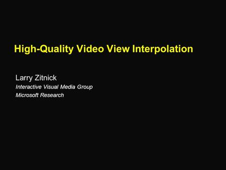 High-Quality Video View Interpolation Larry Zitnick Interactive Visual Media Group Microsoft Research.
