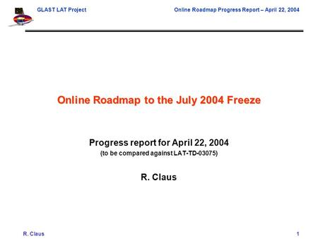 GLAST LAT ProjectOnline Roadmap Progress Report – April 22, 2004 R. Claus1 Online Roadmap to the July 2004 Freeze Progress report for April 22, 2004 (to.