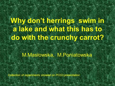 Why don't herrings swim in a lake and what this has to do with the crunchy carrot? M.Masłowska, M.Poniatowska Collection of experiments showed on POS3.