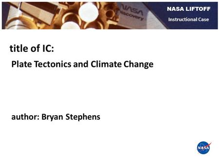 NASA LIFTOFF Instructional Case Plate Tectonics and Climate Change title of IC: author: Bryan Stephens.