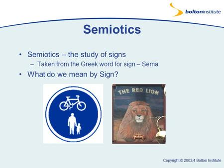 Copyright © 2003/4 Bolton Institute Semiotics Semiotics – the study of signs –Taken from the Greek word for sign – Sema What do we mean by Sign?