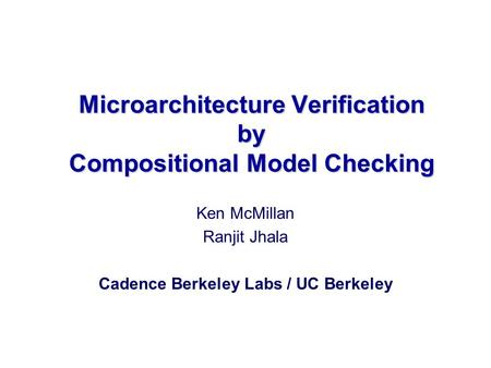 Microarchitecture Verification by Compositional Model Checking Ken McMillan Ranjit Jhala Cadence Berkeley Labs / UC Berkeley.
