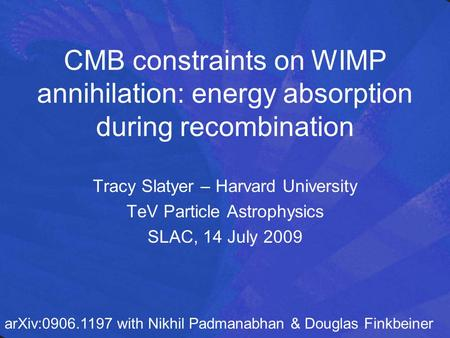 CMB constraints on WIMP annihilation: energy absorption during recombination Tracy Slatyer – Harvard University TeV Particle Astrophysics SLAC, 14 July.