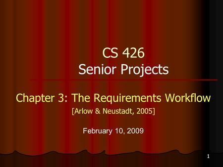 1 CS 426 Senior Projects Chapter 3: The Requirements Workflow [Arlow & Neustadt, 2005] February 10, 2009.