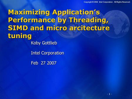 - 1 - Copyright © 2004 Intel Corporation. All Rights Reserved. Maximizing Application's Performance by Threading, SIMD and micro arcitecture tuning Koby.