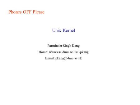 Home: www.cse.dmu.ac.uk/~pkang Phones OFF Please Unix Kernel Parminder Singh Kang Home: www.cse.dmu.ac.uk/~pkang Email: pkang@dmu.ac.uk.