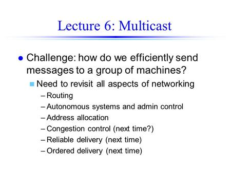Lecture 6: Multicast l Challenge: how do we efficiently send messages to a group of machines? n Need to revisit all aspects of networking –Routing –Autonomous.