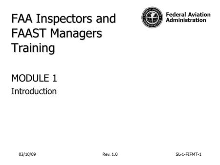 Federal Aviation Administration FAA Inspectors and FAAST Managers Training MODULE 1 Introduction 03/10/09Rev. 1.0SL-1-FIFMT-1.