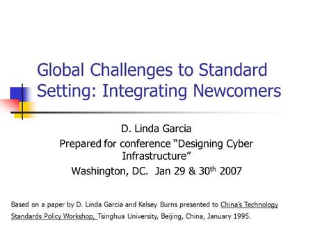 "Global Challenges to Standard Setting: Integrating Newcomers D. Linda Garcia Prepared for conference ""Designing Cyber Infrastructure"" Washington, DC. Jan."