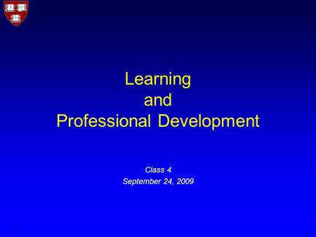 1 Learning and Professional Development Class 4 September 24, 2009.