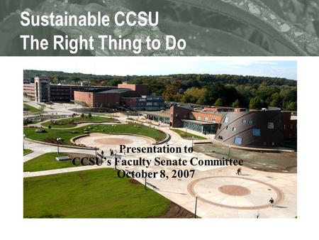 Sustainable CCSU The Right Thing to Do Presentation to CCSU's Faculty Senate Committee October 8, 2007.