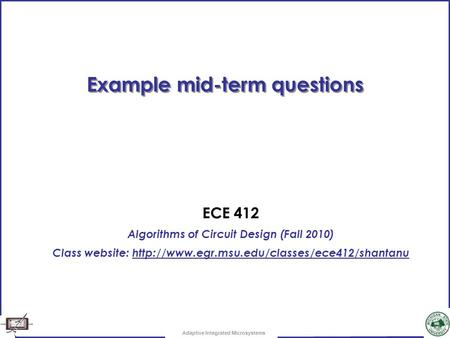Adaptive Integrated Microsystems Example mid-term questions ECE 412 Algorithms of Circuit Design (Fall 2010) Class website: