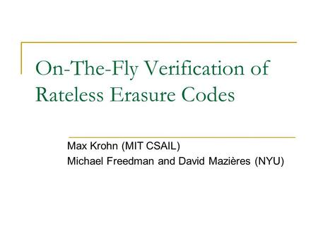 On-The-Fly Verification of Rateless Erasure Codes Max Krohn (MIT CSAIL) Michael Freedman and David Mazières (NYU)