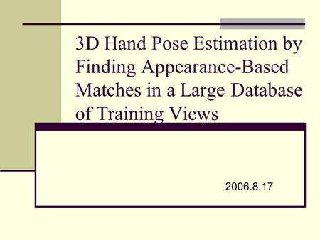 3D Hand Pose Estimation by Finding Appearance-Based Matches in a Large Database of Training Views 2006.8.17.