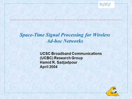 UCBC UCSC Broadband Communications (UCBC) Research Group Hamid R. Sadjadpour April 2004 Space-Time Signal Processing for Wireless Ad-hoc Networks.