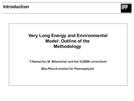 Introduction Very Long Energy and Environmental Model: Outline of the Methodology T.Hamacher, M. Biberacher and the VLEEM consortium Max-Planck-Institut.