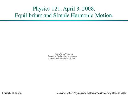 Frank L. H. WolfsDepartment of Physics and Astronomy, University of Rochester Physics 121, April 3, 2008. Equilibrium and Simple Harmonic Motion.